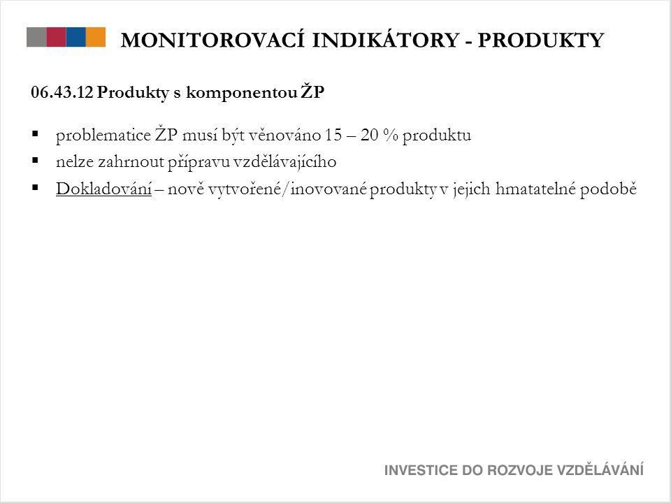 MONITOROVACÍ INDIKÁTORY - PRODUKTY 06.43.12 Produkty s komponentou ŽP  problematice ŽP musí být věnováno 15 – 20 % produktu  nelze zahrnout přípravu vzdělávajícího  Dokladování – nově vytvořené/inovované produkty v jejich hmatatelné podobě