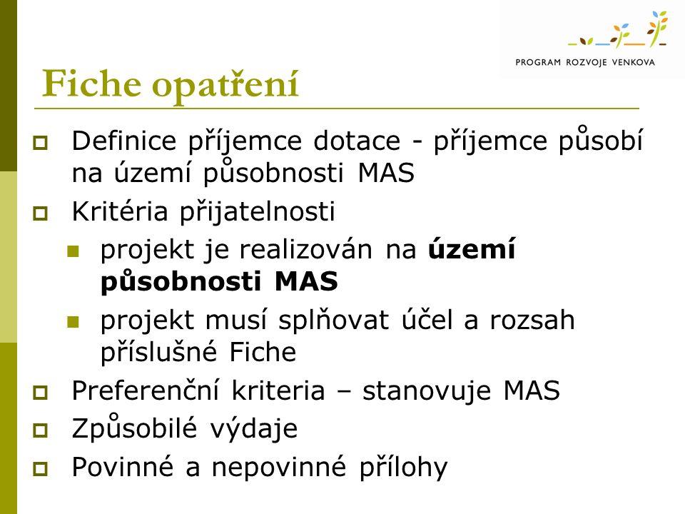 Fiche opatření  Definice příjemce dotace - příjemce působí na území působnosti MAS  Kritéria přijatelnosti projekt je realizován na území působnosti MAS projekt musí splňovat účel a rozsah příslušné Fiche  Preferenční kriteria – stanovuje MAS  Způsobilé výdaje  Povinné a nepovinné přílohy