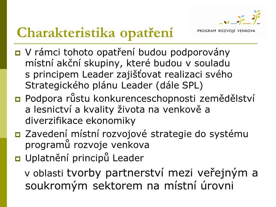 Charakteristika opatření  V rámci tohoto opatření budou podporovány místní akční skupiny, které budou v souladu s principem Leader zajišťovat realizaci svého Strategického plánu Leader (dále SPL)  Podpora růstu konkurenceschopnosti zemědělství a lesnictví a kvality života na venkově a diverzifikace ekonomiky  Zavedení místní rozvojové strategie do systému programů rozvoje venkova  Uplatnění principů Leader v oblasti tvorby partnerství mezi veřejným a soukromým sektorem na místní úrovni