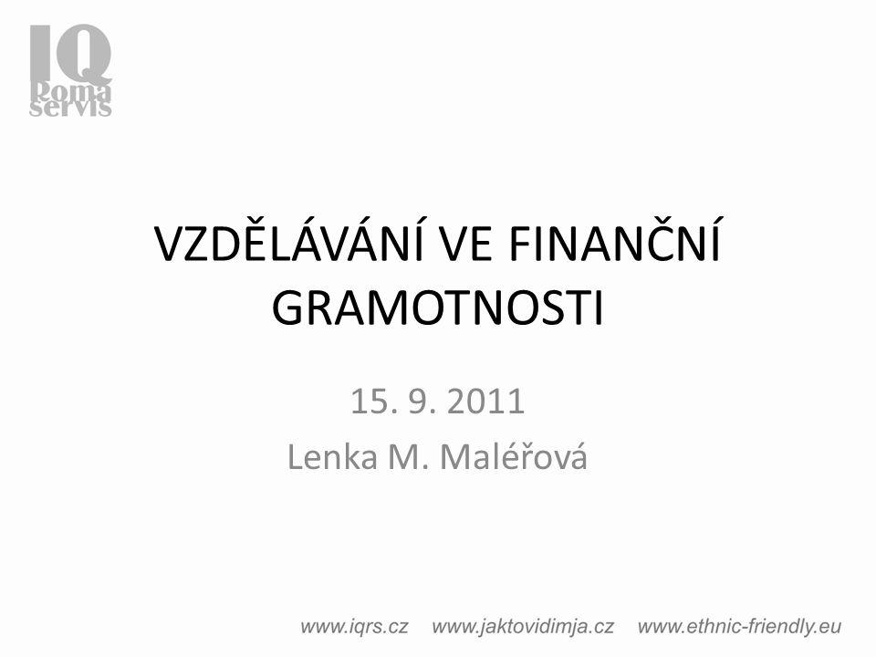 VZDĚLÁVÁNÍ VE FINANČNÍ GRAMOTNOSTI 15. 9. 2011 Lenka M. Maléřová