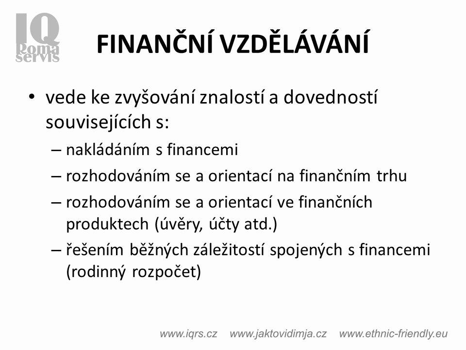 FINANČNÍ VZDĚLÁVÁNÍ vede ke zvyšování znalostí a dovedností souvisejících s: – nakládáním s financemi – rozhodováním se a orientací na finančním trhu – rozhodováním se a orientací ve finančních produktech (úvěry, účty atd.) – řešením běžných záležitostí spojených s financemi (rodinný rozpočet)