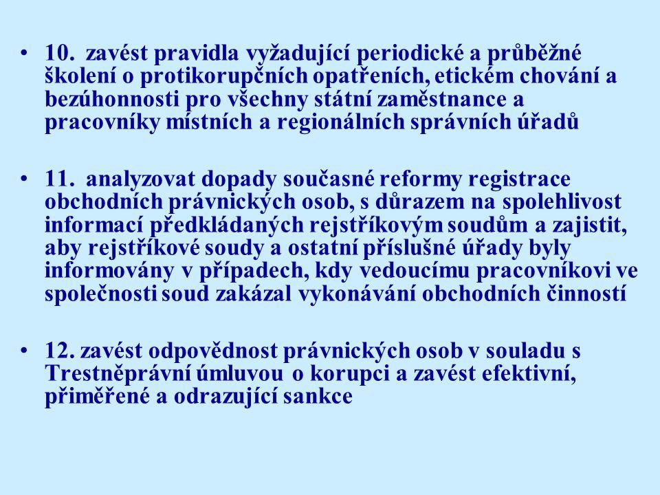 10.zavést pravidla vyžadující periodické a průběžné školení o protikorupčních opatřeních, etickém chování a bezúhonnosti pro všechny státní zaměstnance a pracovníky místních a regionálních správních úřadů 11.analyzovat dopady současné reformy registrace obchodních právnických osob, s důrazem na spolehlivost informací předkládaných rejstříkovým soudům a zajistit, aby rejstříkové soudy a ostatní příslušné úřady byly informovány v případech, kdy vedoucímu pracovníkovi ve společnosti soud zakázal vykonávání obchodních činností 12.