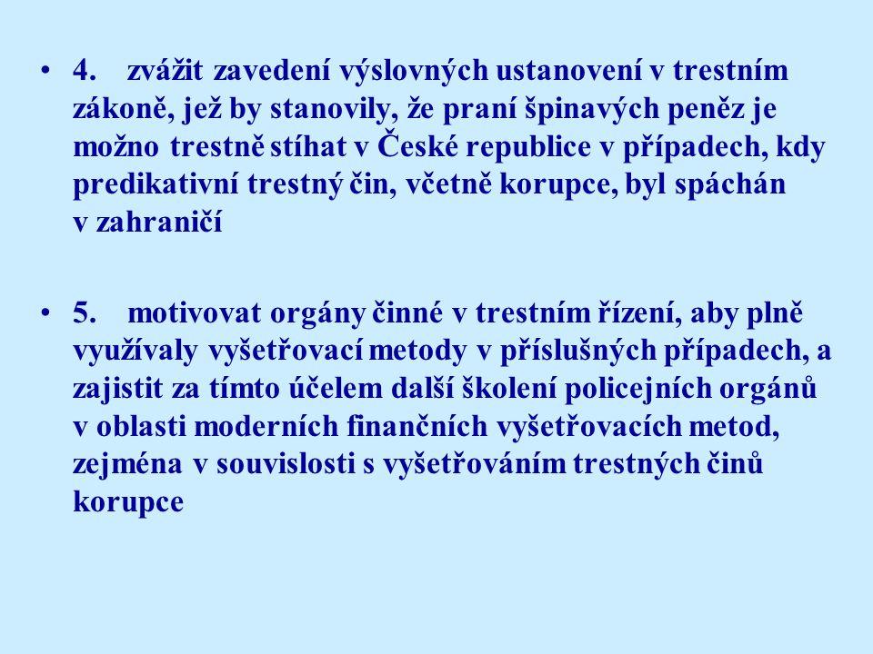 4.zvážit zavedení výslovných ustanovení v trestním zákoně, jež by stanovily, že praní špinavých peněz je možno trestně stíhat v České republice v případech, kdy predikativní trestný čin, včetně korupce, byl spáchán v zahraničí 5.motivovat orgány činné v trestním řízení, aby plně využívaly vyšetřovací metody v příslušných případech, a zajistit za tímto účelem další školení policejních orgánů v oblasti moderních finančních vyšetřovacích metod, zejména v souvislosti s vyšetřováním trestných činů korupce