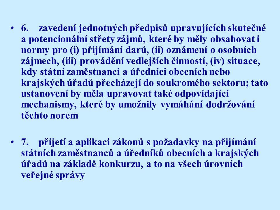 6.zavedení jednotných předpisů upravujících skutečné a potencionální střety zájmů, které by měly obsahovat i normy pro (i) přijímání darů, (ii) oznámení o osobních zájmech, (iii) provádění vedlejších činností, (iv) situace, kdy státní zaměstnanci a úředníci obecních nebo krajských úřadů přecházejí do soukromého sektoru; tato ustanovení by měla upravovat také odpovídající mechanismy, které by umožnily vymáhání dodržování těchto norem 7.přijetí a aplikaci zákonů s požadavky na přijímání státních zaměstnanců a úředníků obecních a krajských úřadů na základě konkurzu, a to na všech úrovních veřejné správy