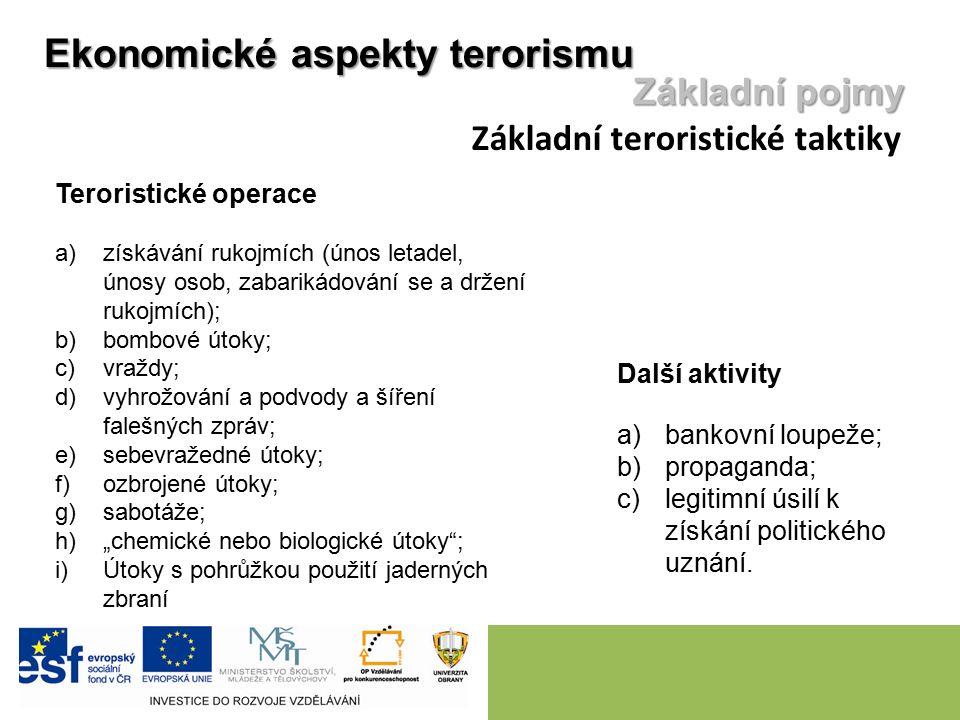 """Ekonomické aspekty terorismu Základní pojmy Základní teroristické taktiky Teroristické operace a)získávání rukojmích (únos letadel, únosy osob, zabarikádování se a držení rukojmích); b)bombové útoky; c)vraždy; d)vyhrožování a podvody a šíření falešných zpráv; e)sebevražedné útoky; f)ozbrojené útoky; g)sabotáže; h)""""chemické nebo biologické útoky ; i)Útoky s pohrůžkou použití jaderných zbraní Další aktivity a)bankovní loupeže; b)propaganda; c)legitimní úsilí k získání politického uznání."""