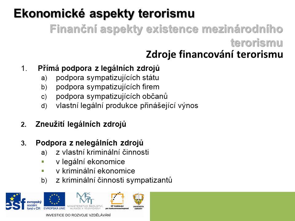 Ekonomické aspekty terorismu Finanční aspekty existence mezinárodního terorismu Zdroje financování terorismu 1. Přímá podpora z legálních zdrojů a) po