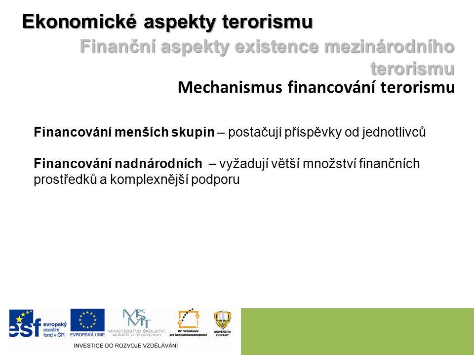 Ekonomické aspekty terorismu Finanční aspekty existence mezinárodního terorismu Mechanismus financování terorismu Financování menších skupin – postačují příspěvky od jednotlivců Financování nadnárodních – vyžadují větší množství finančních prostředků a komplexnější podporu