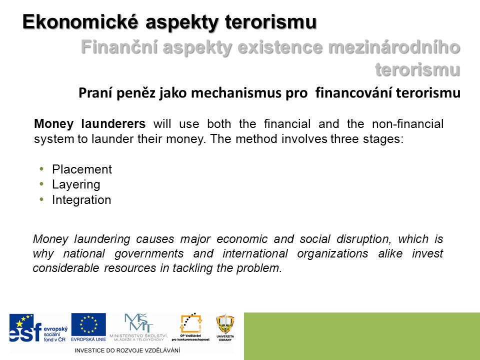 Ekonomické aspekty terorismu Finanční aspekty existence mezinárodního terorismu Praní peněz jako mechanismus pro financování terorismu Money launderers will use both the financial and the non-financial system to launder their money.