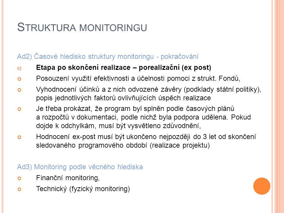 S TRUKTURA MONITORINGU Ad2) Časové hledisko struktury monitoringu - pokračování c) Etapa po skončení realizace – porealizační (ex post) Posouzení využití efektivnosti a účelnosti pomoci z strukt.