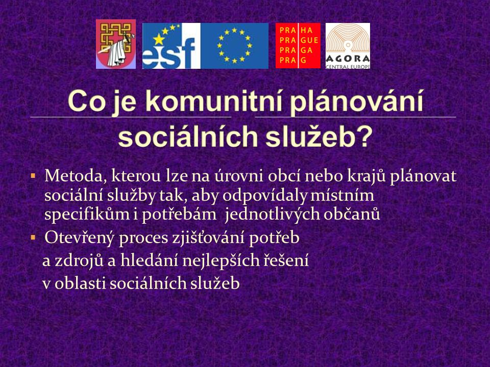  Metoda, kterou lze na úrovni obcí nebo krajů plánovat sociální služby tak, aby odpovídaly místním specifikům i potřebám jednotlivých občanů  Otevřený proces zjišťování potřeb a zdrojů a hledání nejlepších řešení v oblasti sociálních služeb