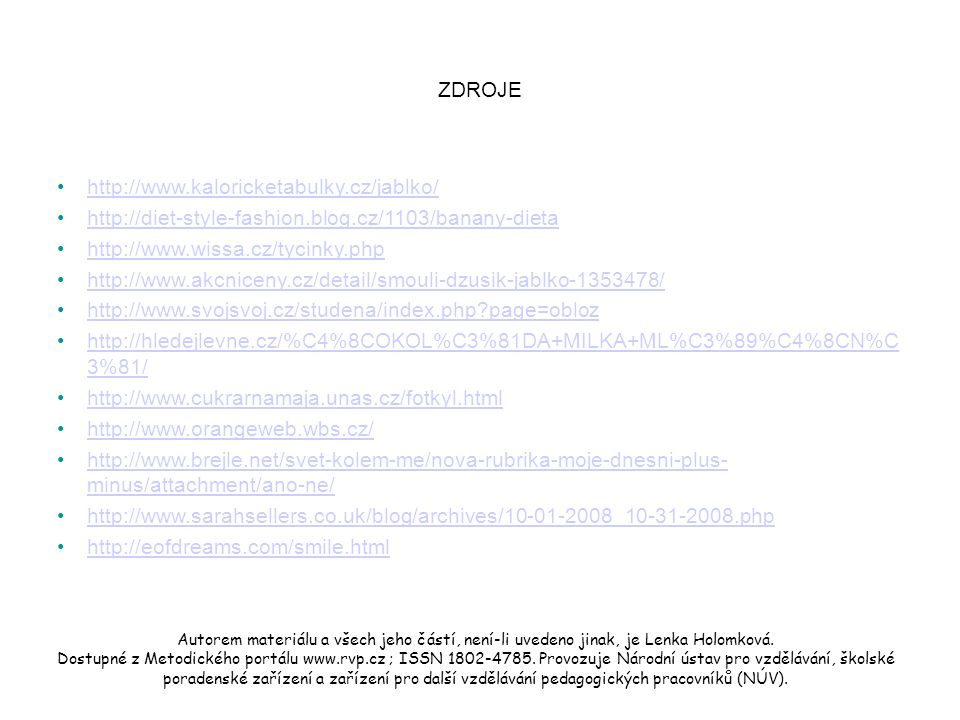 ZDROJE http://www.kaloricketabulky.cz/jablko/ http://diet-style-fashion.blog.cz/1103/banany-dieta http://www.wissa.cz/tycinky.php http://www.akcniceny.cz/detail/smouli-dzusik-jablko-1353478/ http://www.svojsvoj.cz/studena/index.php page=obloz http://hledejlevne.cz/%C4%8COKOL%C3%81DA+MILKA+ML%C3%89%C4%8CN%C 3%81/http://hledejlevne.cz/%C4%8COKOL%C3%81DA+MILKA+ML%C3%89%C4%8CN%C 3%81/ http://www.cukrarnamaja.unas.cz/fotkyl.html http://www.orangeweb.wbs.cz/ http://www.brejle.net/svet-kolem-me/nova-rubrika-moje-dnesni-plus- minus/attachment/ano-ne/http://www.brejle.net/svet-kolem-me/nova-rubrika-moje-dnesni-plus- minus/attachment/ano-ne/ http://www.sarahsellers.co.uk/blog/archives/10-01-2008_10-31-2008.php http://eofdreams.com/smile.html Autorem materiálu a všech jeho částí, není-li uvedeno jinak, je Lenka Holomková.