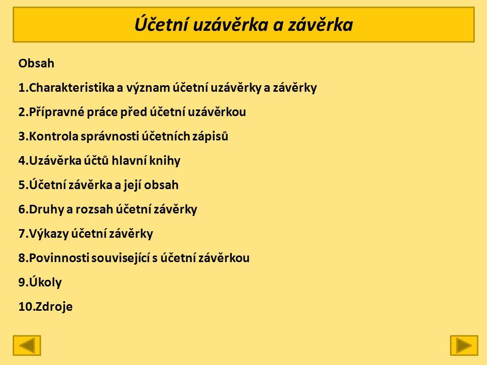 Účetní uzávěrka a závěrka Obsah 1.Charakteristika a význam účetní uzávěrky a závěrky 2.Přípravné práce před účetní uzávěrkou 3.Kontrola správnosti účetních zápisů 4.Uzávěrka účtů hlavní knihy 5.Účetní závěrka a její obsah 6.Druhy a rozsah účetní závěrky 7.Výkazy účetní závěrky 8.Povinnosti související s účetní závěrkou 9.Úkoly 10.Zdroje