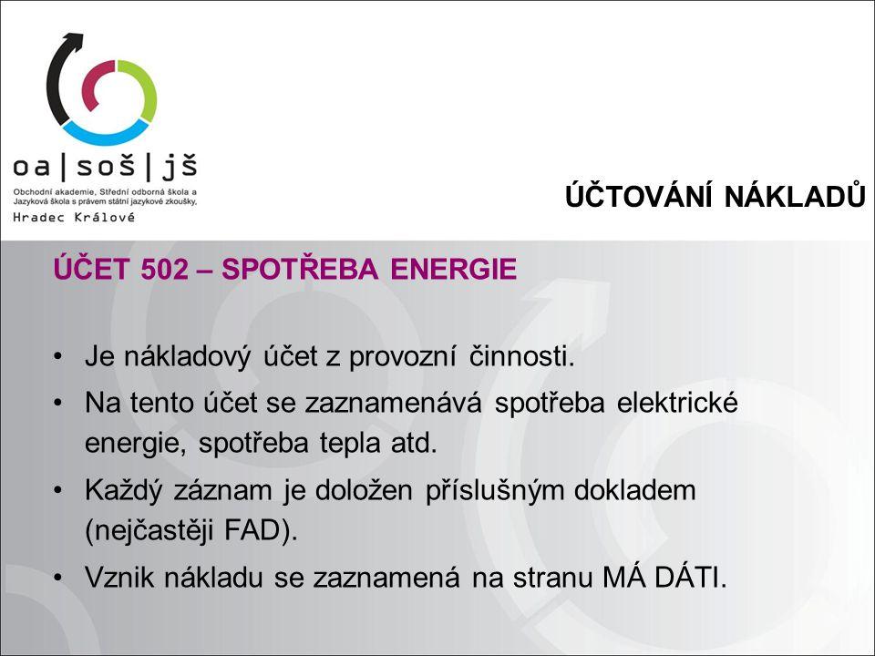 ÚČTOVÁNÍ NÁKLADŮ ÚČET 502 – SPOTŘEBA ENERGIE Je nákladový účet z provozní činnosti. Na tento účet se zaznamenává spotřeba elektrické energie, spotřeba