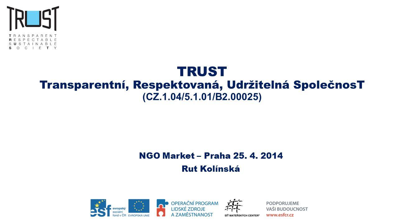 TRUST Transparentní, Respektovaná, Udržitelná SpolečnosT (CZ.1.04/5.1.01/B2.00025) NGO Market – Praha 25. 4. 2014 Rut Kolínská
