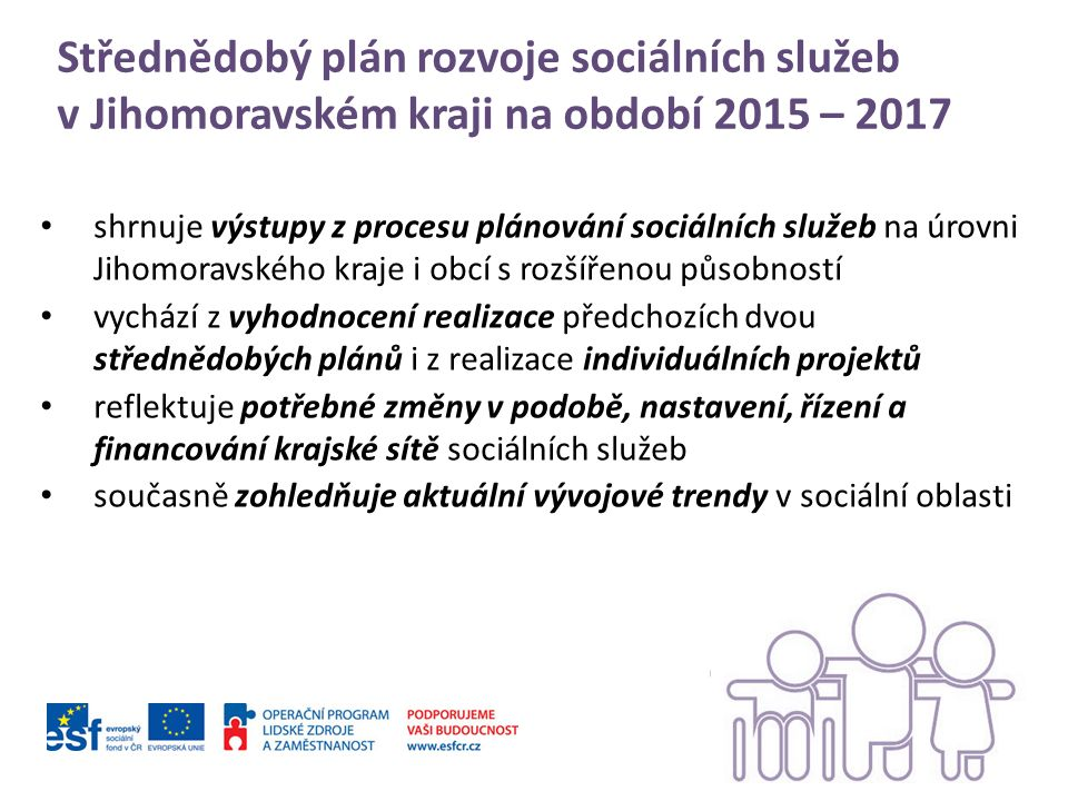 Střednědobý plán rozvoje sociálních služeb v Jihomoravském kraji na období 2015 – 2017 shrnuje výstupy z procesu plánování sociálních služeb na úrovni Jihomoravského kraje i obcí s rozšířenou působností vychází z vyhodnocení realizace předchozích dvou střednědobých plánů i z realizace individuálních projektů reflektuje potřebné změny v podobě, nastavení, řízení a financování krajské sítě sociálních služeb současně zohledňuje aktuální vývojové trendy v sociální oblasti