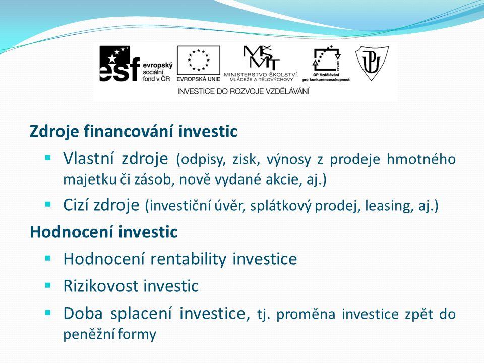 Zdroje financování investic  Vlastní zdroje (odpisy, zisk, výnosy z prodeje hmotného majetku či zásob, nově vydané akcie, aj.)  Cizí zdroje (investiční úvěr, splátkový prodej, leasing, aj.) Hodnocení investic  Hodnocení rentability investice  Rizikovost investic  Doba splacení investice, tj.