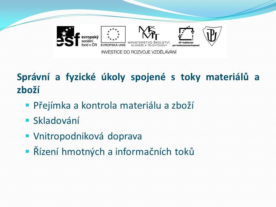 Správní a fyzické úkoly spojené s toky materiálů a zboží  Přejímka a kontrola materiálu a zboží  Skladování  Vnitropodniková doprava  Řízení hmotných a informačních toků