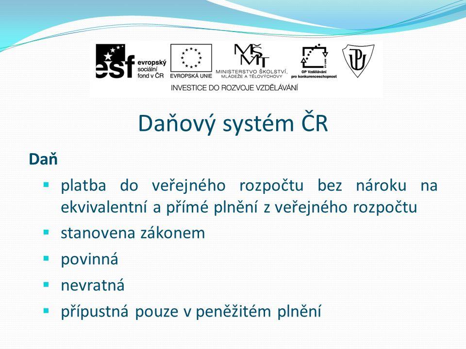 Daňový systém ČR Daň  platba do veřejného rozpočtu bez nároku na ekvivalentní a přímé plnění z veřejného rozpočtu  stanovena zákonem  povinná  nevratná  přípustná pouze v peněžitém plnění