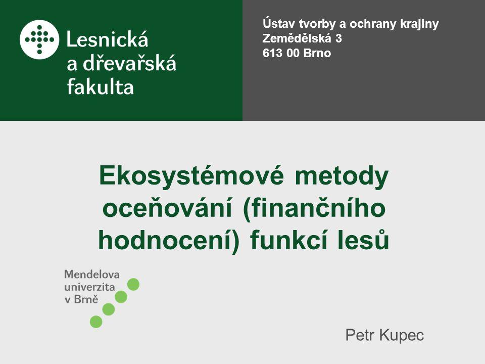 Ekosystémové metody oceňování (finančního hodnocení) funkcí lesů Petr Kupec Ústav tvorby a ochrany krajiny Zemědělská 3 613 00 Brno