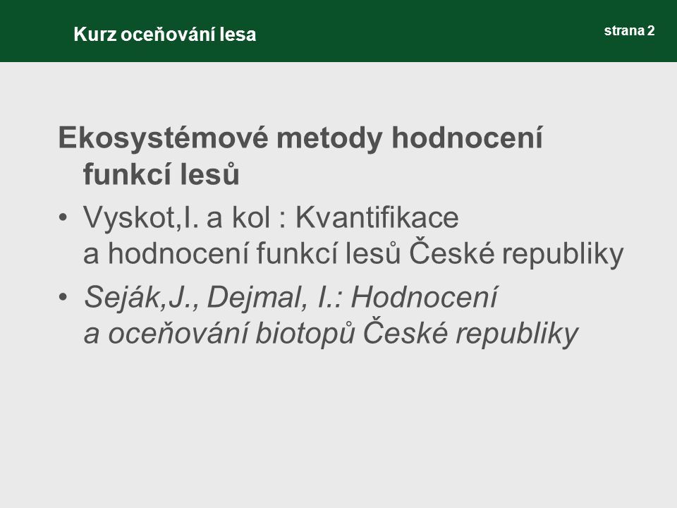 strana 2 Ekosystémové metody hodnocení funkcí lesů Vyskot,I. a kol : Kvantifikace a hodnocení funkcí lesů České republiky Seják,J., Dejmal, I.: Hodnoc
