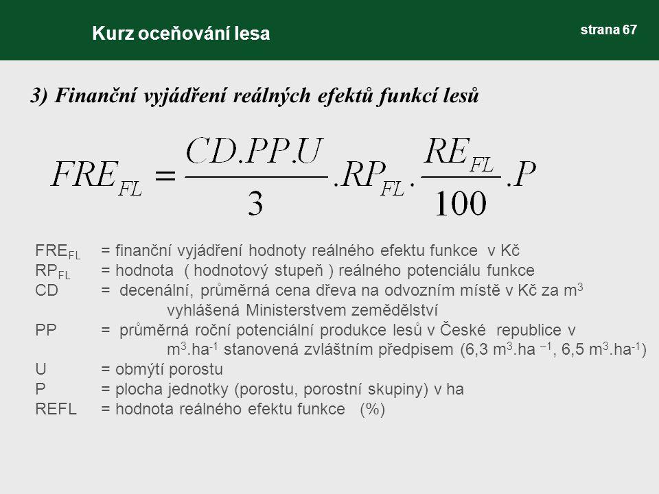 3) Finanční vyjádření reálných efektů funkcí lesů Kurz oceňování lesa strana 67 FRE FL = finanční vyjádření hodnoty reálného efektu funkce v Kč RP FL = hodnota ( hodnotový stupeň ) reálného potenciálu funkce CD = decenální, průměrná cena dřeva na odvozním místě v Kč za m 3 vyhlášená Ministerstvem zemědělství PP= průměrná roční potenciální produkce lesů v České republice v m 3.ha -1 stanovená zvláštním předpisem (6,3 m 3.ha –1, 6,5 m 3.ha -1 ) U= obmýtí porostu P = plocha jednotky (porostu, porostní skupiny) v ha REFL = hodnota reálného efektu funkce (%)