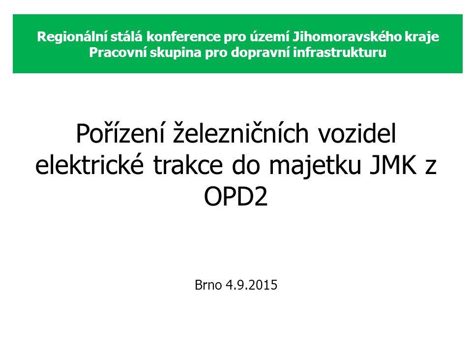 Regionální stálá konference pro území Jihomoravského kraje Pracovní skupina pro dopravní infrastrukturu Pořízení železničních vozidel elektrické trakce do majetku JMK z OPD2 Brno 4.9.2015