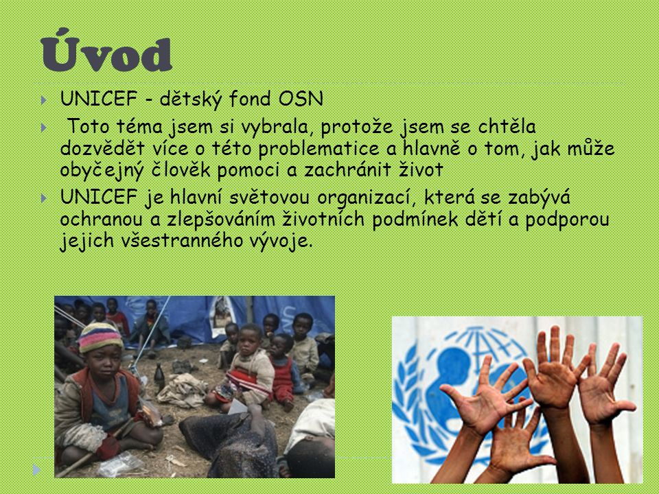 Úvod  UNICEF - dětský fond OSN  Toto téma jsem si vybrala, protože jsem se chtěla dozvědět více o této problematice a hlavně o tom, jak může obyčejný člověk pomoci a zachránit život  UNICEF je hlavní světovou organizací, která se zabývá ochranou a zlepšováním životních podmínek dětí a podporou jejich všestranného vývoje.