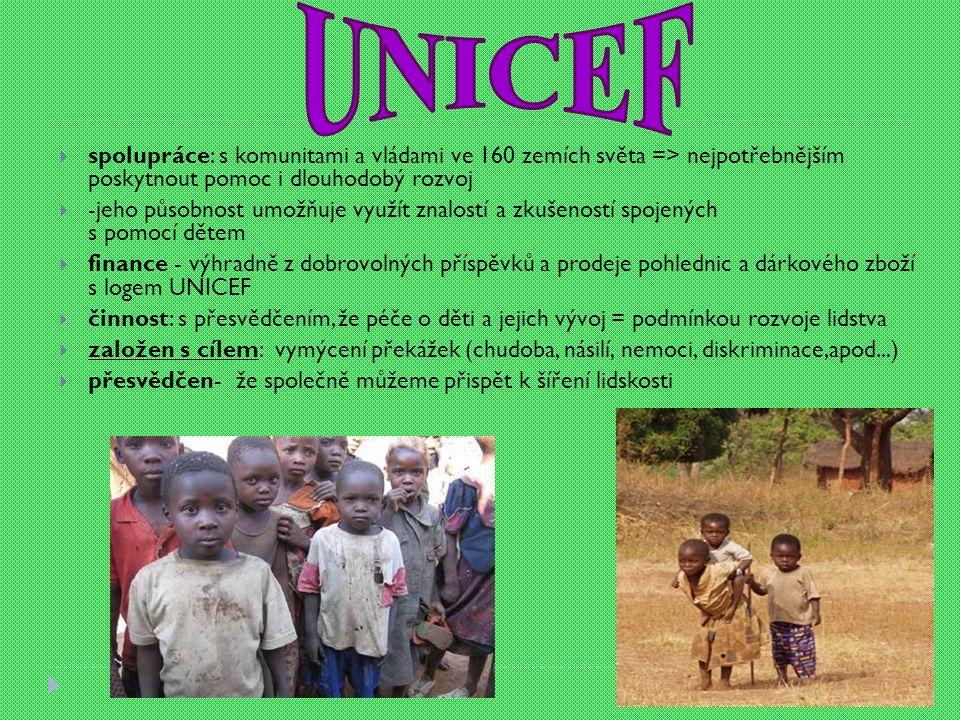 spolupráce: s komunitami a vládami ve 160 zemích světa => nejpotřebnějším poskytnout pomoc i dlouhodobý rozvoj  -jeho působnost umožňuje využít znalostí a zkušeností spojených s pomocí dětem  finance - výhradně z dobrovolných příspěvků a prodeje pohlednic a dárkového zboží s logem UNICEF  činnost: s přesvědčením, že péče o děti a jejich vývoj = podmínkou rozvoje lidstva  založen s cílem: vymýcení překážek (chudoba, násilí, nemoci, diskriminace,apod...)  přesvědčen- že společně můžeme přispět k šíření lidskosti