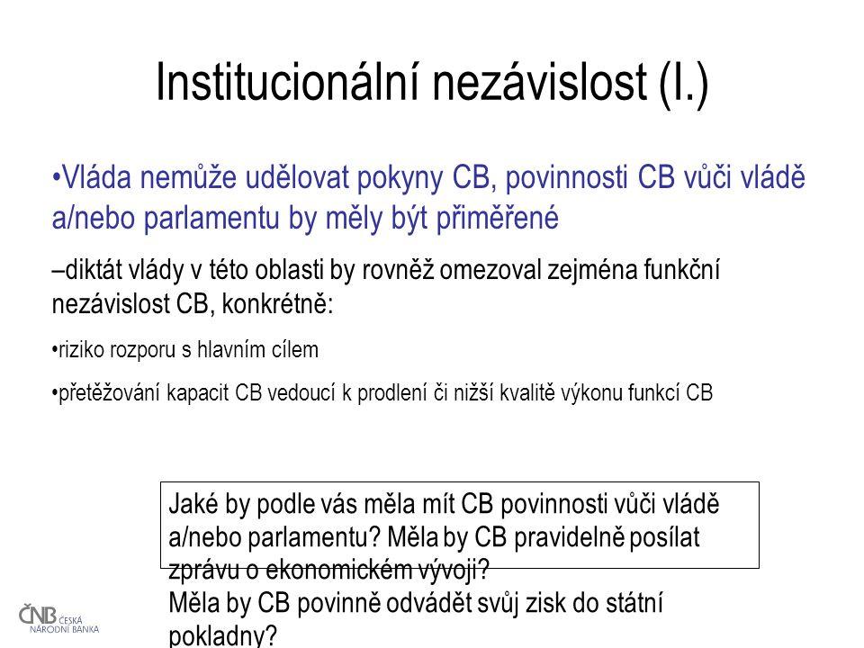 Institucionální nezávislost (I.) Vláda nemůže udělovat pokyny CB, povinnosti CB vůči vládě a/nebo parlamentu by měly být přiměřené –diktát vlády v této oblasti by rovněž omezoval zejména funkční nezávislost CB, konkrétně: riziko rozporu s hlavním cílem přetěžování kapacit CB vedoucí k prodlení či nižší kvalitě výkonu funkcí CB Jaké by podle vás měla mít CB povinnosti vůči vládě a/nebo parlamentu.