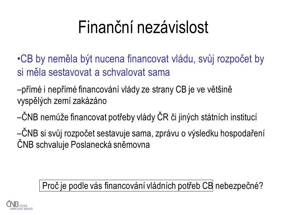 Finanční nezávislost CB by neměla být nucena financovat vládu, svůj rozpočet by si měla sestavovat a schvalovat sama –přímé i nepřímé financování vlády ze strany CB je ve většině vyspělých zemí zakázáno –ČNB nemůže financovat potřeby vlády ČR či jiných státních institucí –ČNB si svůj rozpočet sestavuje sama, zprávu o výsledku hospodaření ČNB schvaluje Poslanecká sněmovna Proč je podle vás financování vládních potřeb CB nebezpečné