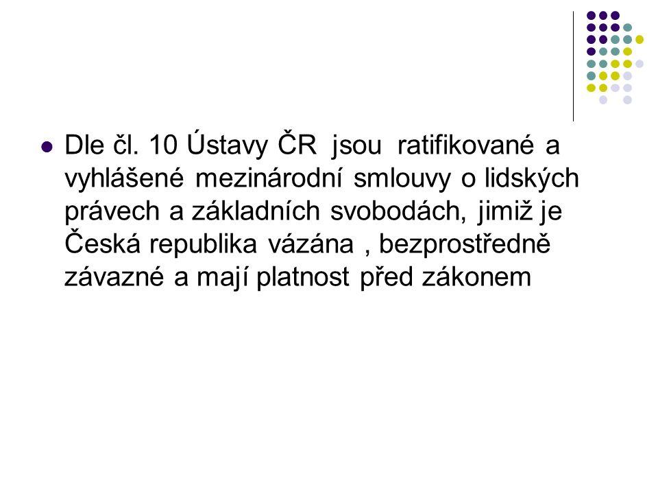 Dle čl. 10 Ústavy ČR jsou ratifikované a vyhlášené mezinárodní smlouvy o lidských právech a základních svobodách, jimiž je Česká republika vázána, bez