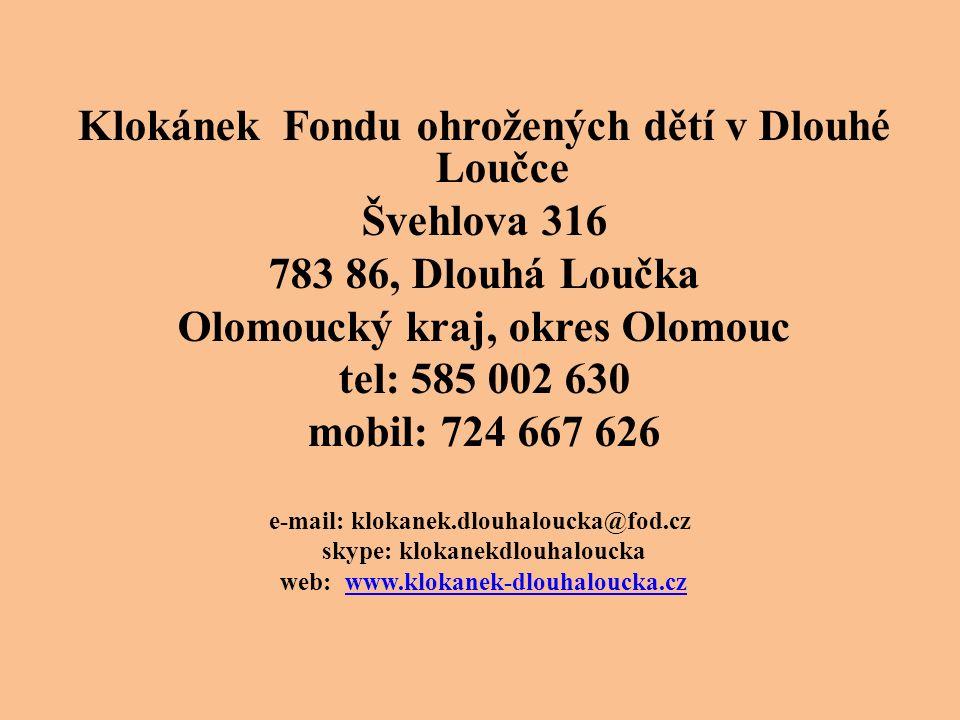 Klokánek Fondu ohrožených dětí v Dlouhé Loučce Švehlova 316 783 86, Dlouhá Loučka Olomoucký kraj, okres Olomouc tel: 585 002 630 mobil: 724 667 626 e-mail: klokanek.dlouhaloucka@fod.cz skype: klokanekdlouhaloucka web: www.klokanek-dlouhaloucka.czwww.klokanek-dlouhaloucka.cz