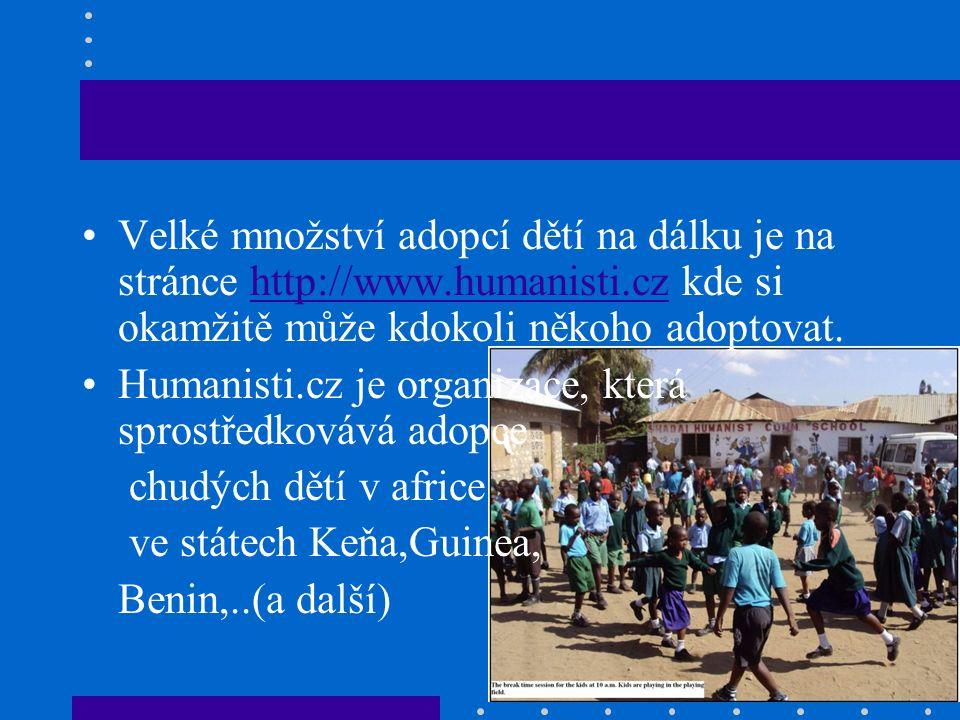 Velké množství adopcí dětí na dálku je na stránce http://www.humanisti.cz kde si okamžitě může kdokoli někoho adoptovat.http://www.humanisti.cz Humanisti.cz je organizace, která sprostředkovává adopce chudých dětí v africe ve státech Keňa,Guinea, Benin,..(a další)