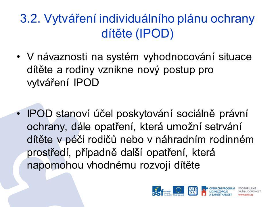 3.2. Vytváření individuálního plánu ochrany dítěte (IPOD) V návaznosti na systém vyhodnocování situace dítěte a rodiny vznikne nový postup pro vytváře