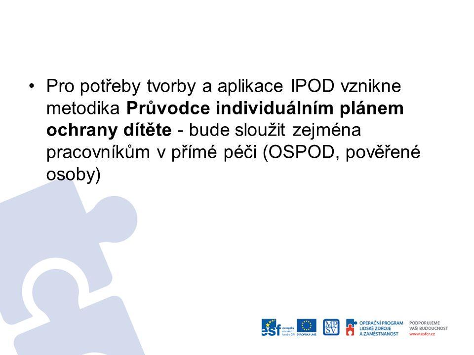 Pro potřeby tvorby a aplikace IPOD vznikne metodika Průvodce individuálním plánem ochrany dítěte - bude sloužit zejména pracovníkům v přímé péči (OSPOD, pověřené osoby)