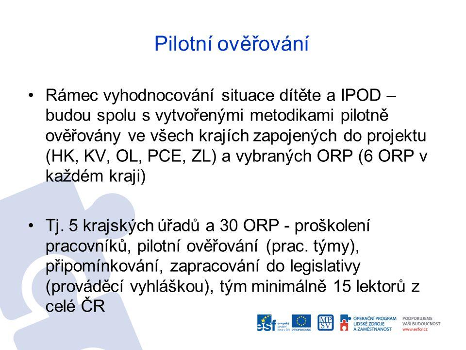 Pilotní ověřování Rámec vyhodnocování situace dítěte a IPOD – budou spolu s vytvořenými metodikami pilotně ověřovány ve všech krajích zapojených do projektu (HK, KV, OL, PCE, ZL) a vybraných ORP (6 ORP v každém kraji) Tj.
