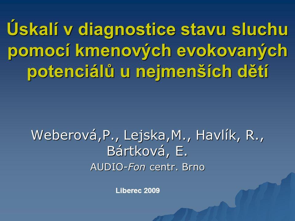 Úskalí v diagnostice stavu sluchu pomocí kmenových evokovaných potenciálů u nejmenších dětí Weberová,P., Lejska,M., Havlík, R., Bártková, E.