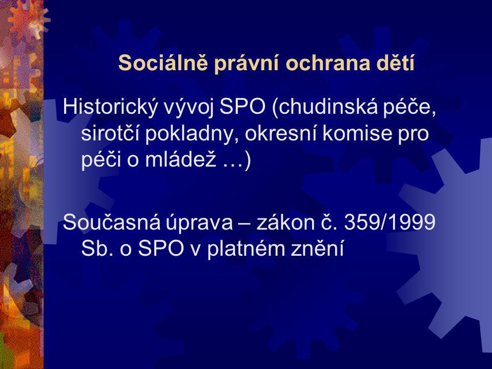 Sociálně právní ochrana dětí Historický vývoj SPO (chudinská péče, sirotčí pokladny, okresní komise pro péči o mládež …) Současná úprava – zákon č. 35
