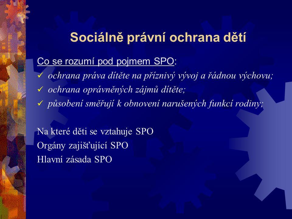 Sociálně právní ochrana dětí Co se rozumí pod pojmem SPO: ochrana práva dítěte na příznivý vývoj a řádnou výchovu; ochrana oprávněných zájmů dítěte; působení směřují k obnovení narušených funkcí rodiny; Na které děti se vztahuje SPO Orgány zajišťující SPO Hlavní zásada SPO