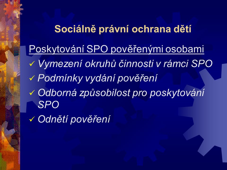 Sociálně právní ochrana dětí Poskytování SPO pověřenými osobami Vymezení okruhů činnosti v rámci SPO Podmínky vydání pověření Odborná způsobilost pro poskytování SPO Odnětí pověření