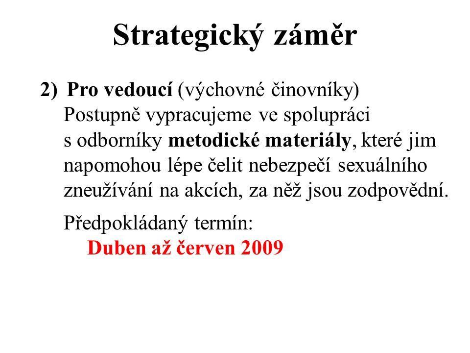 Strategický záměr 2)Pro vedoucí (výchovné činovníky) Postupně vypracujeme ve spolupráci s odborníky metodické materiály, které jim napomohou lépe čelit nebezpečí sexuálního zneužívání na akcích, za něž jsou zodpovědní.