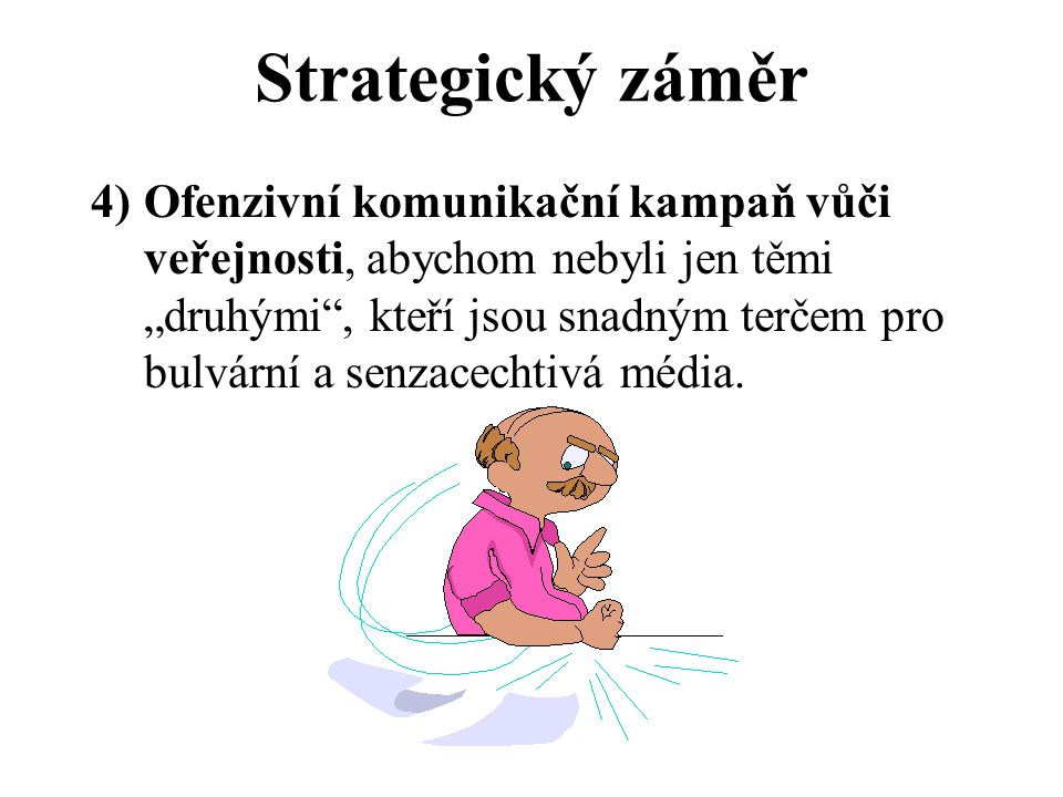 """Strategický záměr 4)Ofenzivní komunikační kampaň vůči veřejnosti, abychom nebyli jen těmi """"druhými , kteří jsou snadným terčem pro bulvární a senzacechtivá média."""