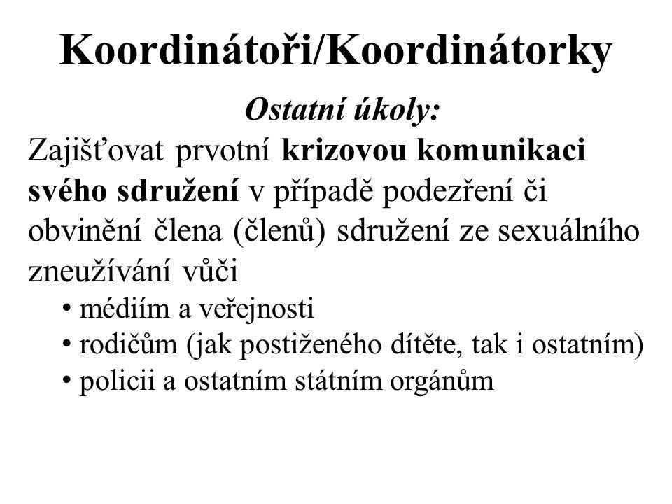 Koordinátoři/Koordinátorky Ostatní úkoly: Zajišťovat prvotní krizovou komunikaci svého sdružení v případě podezření či obvinění člena (členů) sdružení ze sexuálního zneužívání vůči médiím a veřejnosti rodičům (jak postiženého dítěte, tak i ostatním) policii a ostatním státním orgánům