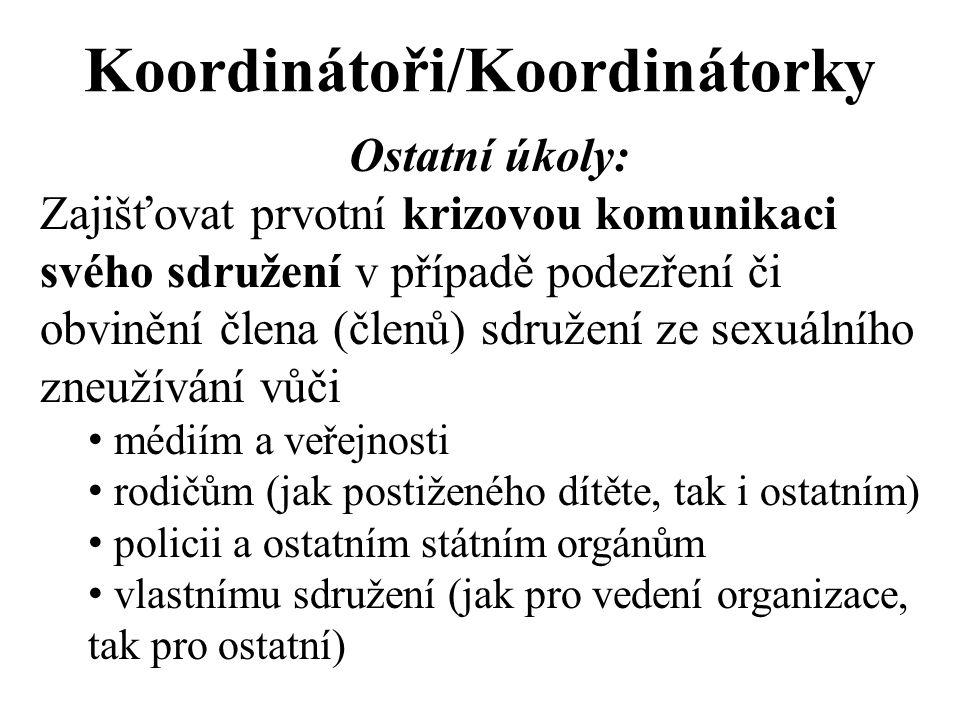 Koordinátoři/Koordinátorky Ostatní úkoly: Zajišťovat prvotní krizovou komunikaci svého sdružení v případě podezření či obvinění člena (členů) sdružení ze sexuálního zneužívání vůči médiím a veřejnosti rodičům (jak postiženého dítěte, tak i ostatním) policii a ostatním státním orgánům vlastnímu sdružení (jak pro vedení organizace, tak pro ostatní)