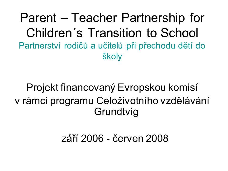 Parent – Teacher Partnership for Children´s Transition to School Partnerství rodičů a učitelů při přechodu dětí do školy Projekt financovaný Evropskou komisí v rámci programu Celoživotního vzdělávání Grundtvig září 2006 - červen 2008