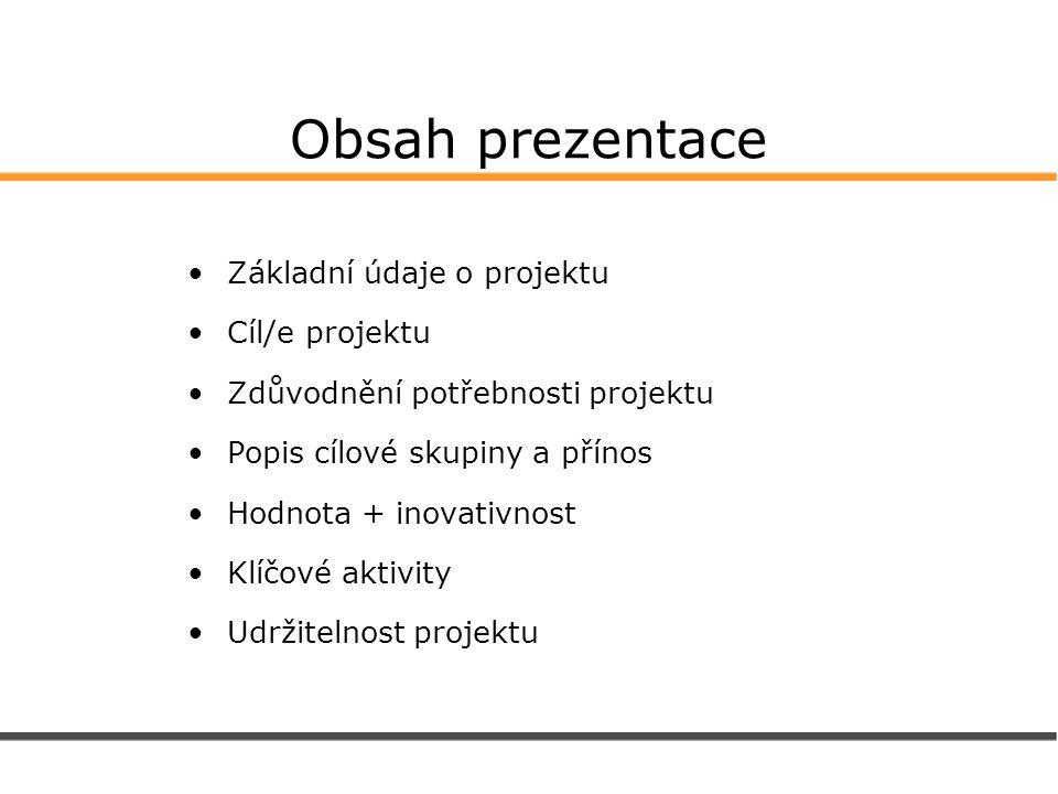 Obsah prezentace Základní údaje o projektu Cíl/e projektu Zdůvodnění potřebnosti projektu Popis cílové skupiny a přínos Hodnota + inovativnost Klíčové