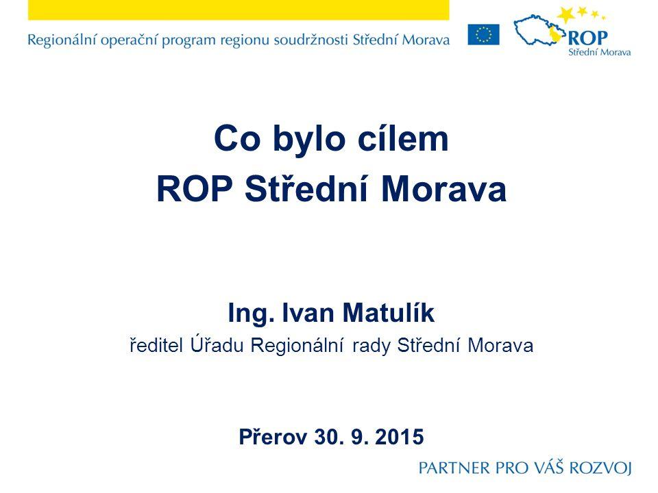 Co bylo cílem ROP Střední Morava Ing. Ivan Matulík ředitel Úřadu Regionální rady Střední Morava Přerov 30. 9. 2015