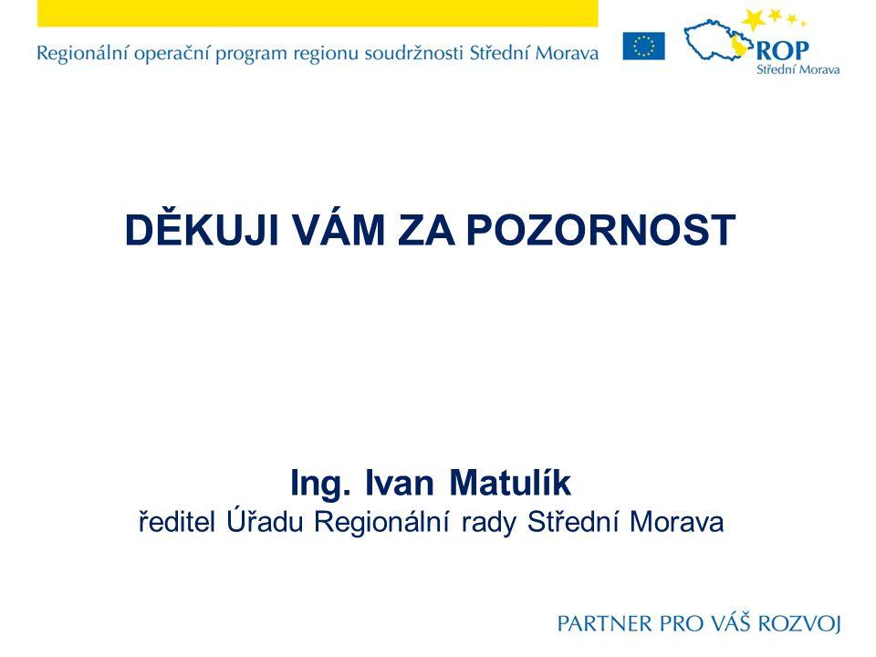 DĚKUJI VÁM ZA POZORNOST Ing. Ivan Matulík ředitel Úřadu Regionální rady Střední Morava