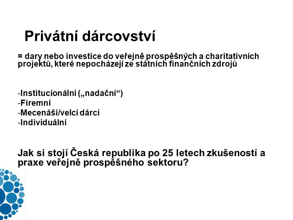 """Privátní dárcovství = dary nebo investice do veřejně prospěšných a charitativních projektů, které nepocházejí ze státních finančních zdrojů -Institucionální (""""nadační ) -Firemní -Mecenáši/velcí dárci -Individuální Jak si stojí Česká republika po 25 letech zkušeností a praxe veřejně prospěšného sektoru?"""