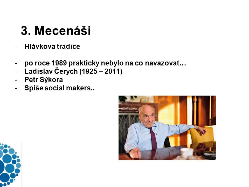 3. Mecenáši -Hlávkova tradice -po roce 1989 prakticky nebylo na co navazovat… -Ladislav Čerych (1925 – 2011) -Petr Sýkora -Spíše social makers..